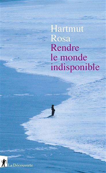 J'ai lu : Rendre le monde indisponible, d'Hartmut Rosa
